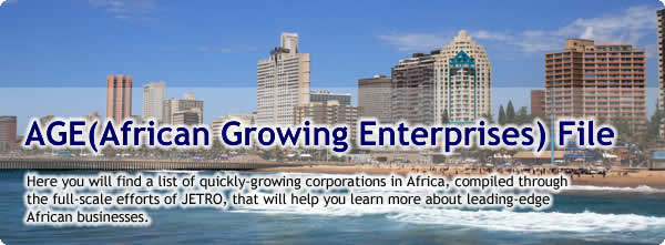 AGE (African Growing Enterprises) File<br /> Here you will find a list of quickly-growing corporations in Africa, compiled through the full-scale efforts of JETRO, that will help you learn more about leading-edge African businesses.